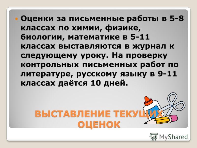 ВЫСТАВЛЕНИЕ ТЕКУЩИХ ОЦЕНОК Оценки за письменные работы в 5-8 классах по химии, физике, биологии, математике в 5-11 классах выставляются в журнал к следующему уроку. На проверку контрольных письменных работ по литературе, русскому языку в 9-11 классах