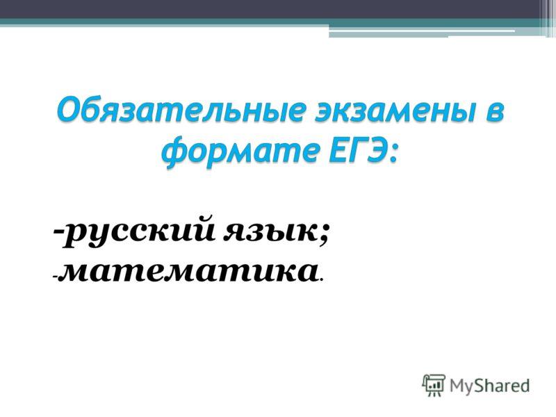 -русский язык; - математика.