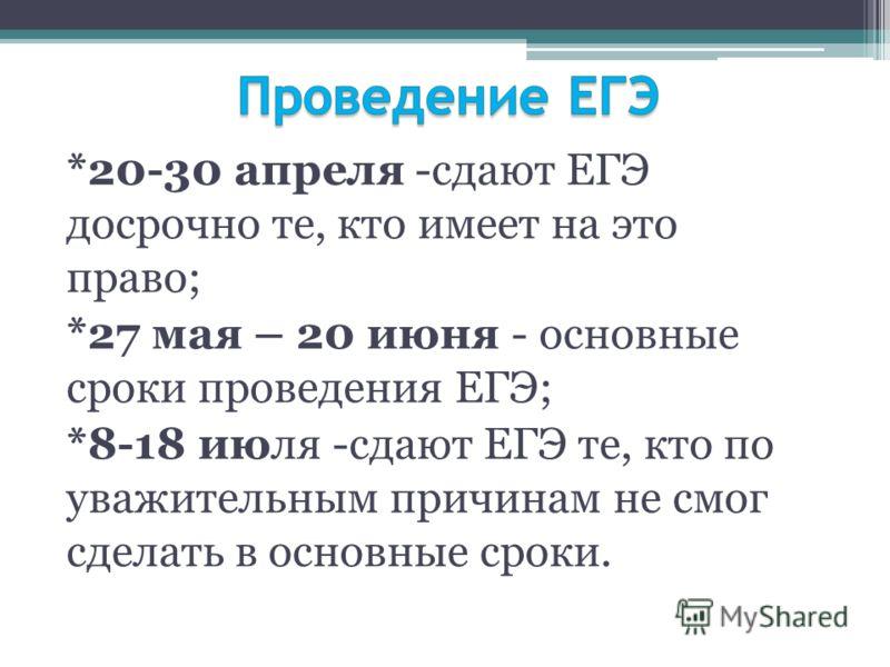 *20-30 апреля -сдают ЕГЭ досрочно те, кто имеет на это право; *27 мая – 20 июня - основные сроки проведения ЕГЭ; *8-18 июля -сдают ЕГЭ те, кто по уважительным причинам не смог сделать в основные сроки.