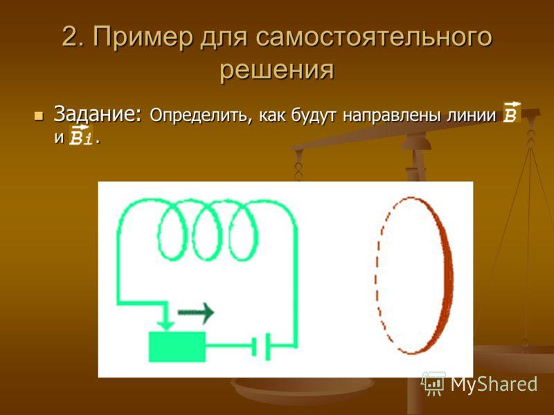 2. Пример для самостоятельного решения Задание: Определить, как будут направлены линии В и Вi. Задание: Определить, как будут направлены линии В и Вi.