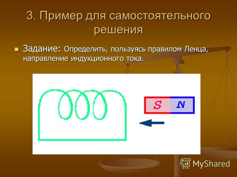 3. Пример для самостоятельного решения Задание: Определить, пользуясь правилом Ленца, направление индукционного тока. Задание: Определить, пользуясь правилом Ленца, направление индукционного тока.