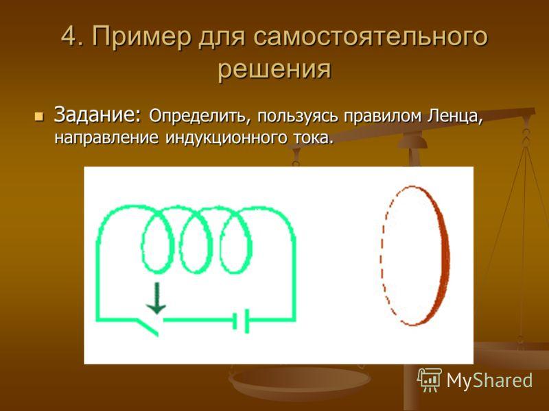 4. Пример для самостоятельного решения Задание: Определить, пользуясь правилом Ленца, направление индукционного тока. Задание: Определить, пользуясь правилом Ленца, направление индукционного тока.