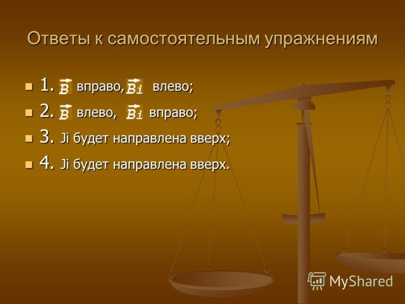 Ответы к самостоятельным упражнениям 1. В вправо, Вi влево; 1. В вправо, Вi влево; 2. В влево, Вi вправо; 2. В влево, Вi вправо; 3. Ji будет направлена вверх; 3. Ji будет направлена вверх; 4. Ji будет направлена вверх. 4. Ji будет направлена вверх.