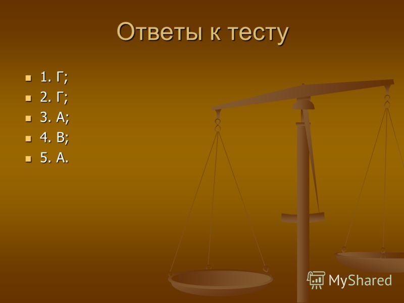 Ответы к тесту 1. Г; 1. Г; 2. Г; 2. Г; 3. А; 3. А; 4. В; 4. В; 5. А. 5. А.