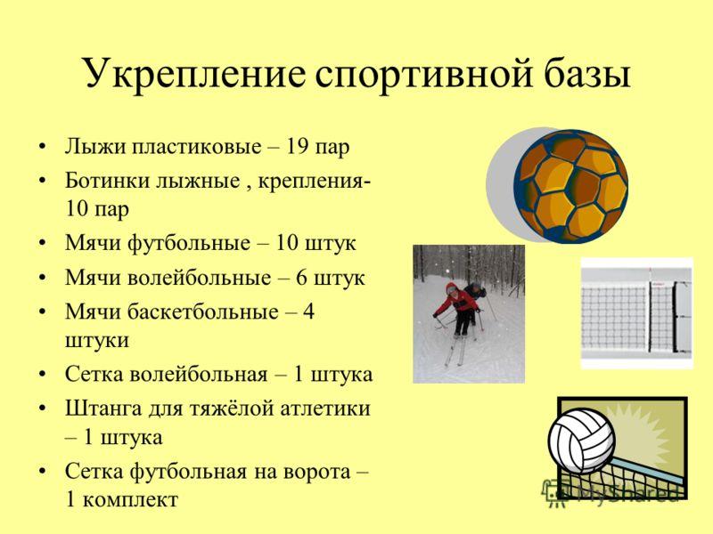 Укрепление спортивной базы Лыжи пластиковые – 19 пар Ботинки лыжные, крепления- 10 пар Мячи футбольные – 10 штук Мячи волейбольные – 6 штук Мячи баскетбольные – 4 штуки Сетка волейбольная – 1 штука Штанга для тяжёлой атлетики – 1 штука Сетка футбольн