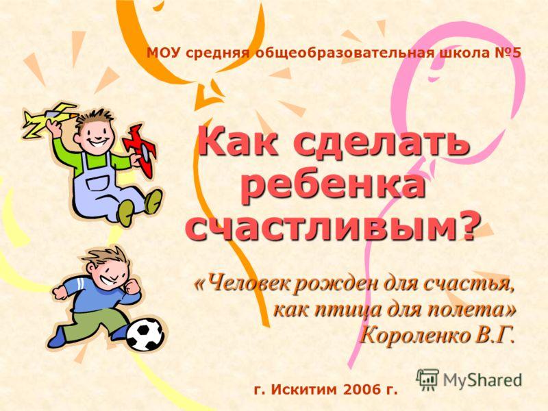 Как сделать ребенка счастливым? «Человек рожден для счастья, как птица для полета» Короленко В.Г. МОУ средняя общеобразовательная школа 5 г. Искитим 2006 г.