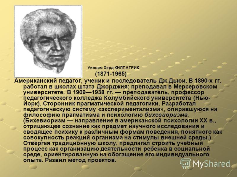 Уильям Херд КИЛПАТРИК (1871-1965) Американский педагог, ученик и последователь Дж.Дьюи. В 1890-х гг. работал в школах штата Джорджия; преподавал в Мерсеровском университете. В 19091938 гг. преподаватель, профессор педагогического колледжа Колумбийско