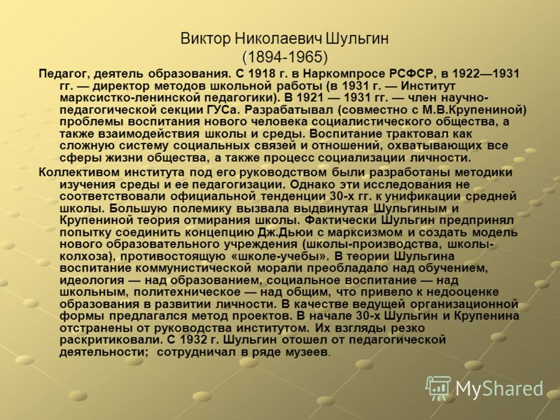 Виктор Николаевич Шульгин ( (1894-1965) Педагог, деятель образования. С 1918 г. в Наркомпросе РСФСР, в 19221931 гг. директор методов школьной работы (в 1931 г. Институт марксистко-ленинской педагогики). В 1921 1931 гг. член научно- педагогической сек
