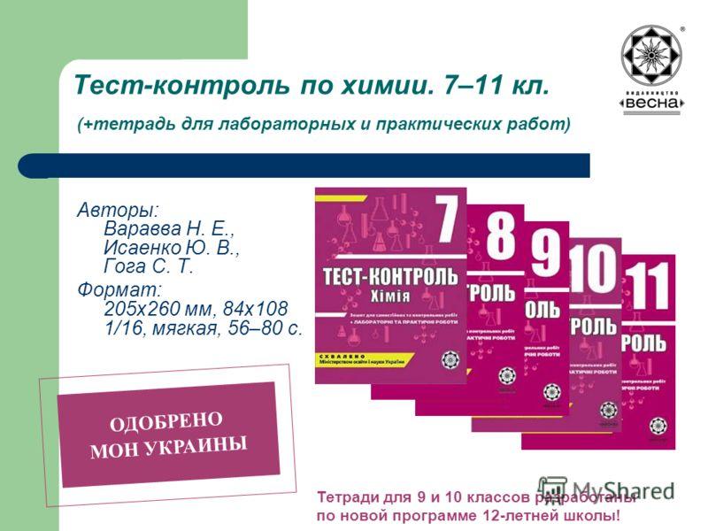 Тест-контроль по химии. 7–11 кл. (+тетрадь для лабораторных и практических работ) Авторы: Варавва Н. Е., Исаенко Ю. В., Гога С. Т. Формат: 205х260 мм, 84х108 1/16, мягкая, 56–80 с. ОДОБРЕНО МОН УКРАИНЫ Тетради для 9 и 10 классов разработаны по новой