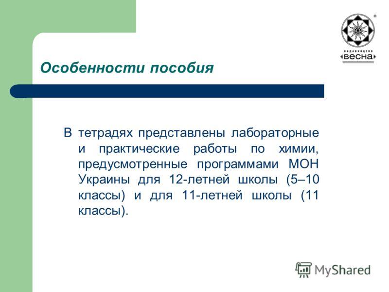 Особенности пособия В тетрадях представлены лабораторные и практические работы по химии, предусмотренные программами МОН Украины для 12-летней школы (5–10 классы) и для 11-летней школы (11 классы).