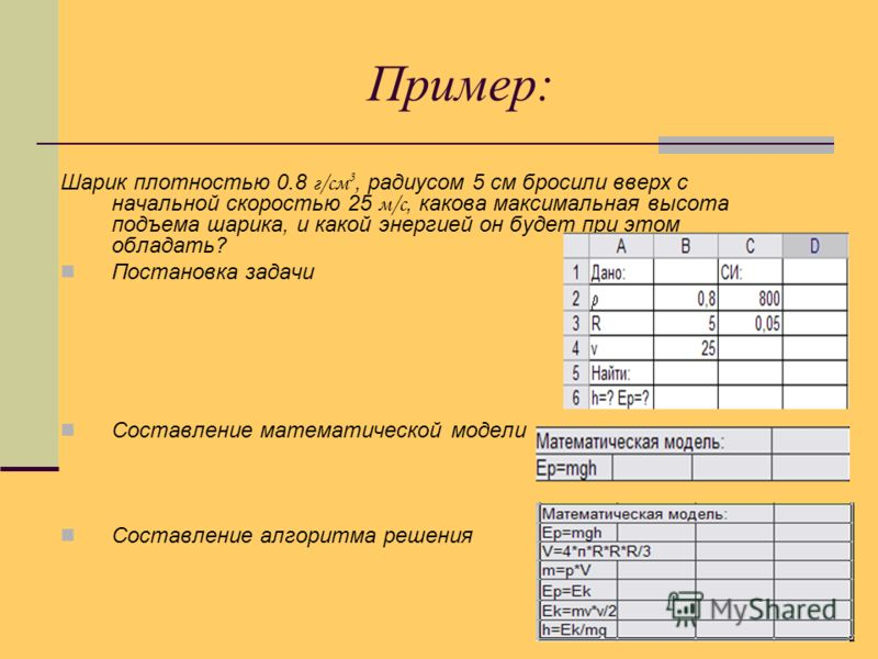 Пример: Шарик плотностью 0.8 г/см 3, радиусом 5 см бросили вверх с начальной скоростью 25 м/с, какова максимальная высота подъема шарика, и какой энергией он будет при этом обладать? Постановка задачи Составление математической модели Составление алг