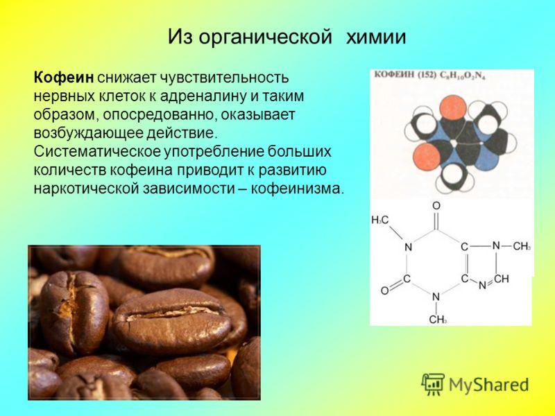 Кофеин снижает чувствительность нервных клеток к адреналину и таким образом, опосредованно, оказывает возбуждающее действие. Систематическое употребление больших количеств кофеина приводит к развитию наркотической зависимости – кофеинизма. Из органич