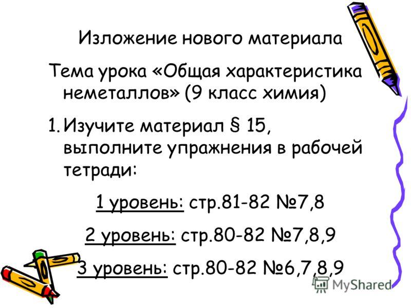 Изложение нового материала Тема урока «Общая характеристика неметаллов» (9 класс химия) 1.Изучите материал § 15, выполните упражнения в рабочей тетради: 1 уровень: стр.81-82 7,8 2 уровень: стр.80-82 7,8,9 3 уровень: стр.80-82 6,7,8,9