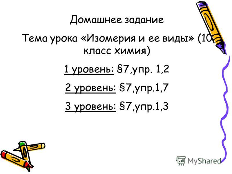 Домашнее задание Тема урока «Изомерия и ее виды» (10 класс химия) 1 уровень: §7,упр. 1,2 2 уровень: §7,упр.1,7 3 уровень: §7,упр.1,3