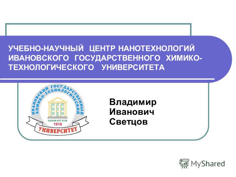 УЧЕБНО-НАУЧНЫЙ ЦЕНТР НАНОТЕХНОЛОГИЙ ИВАНОВСКОГО ГОСУДАРСТВЕННОГО ХИМИКО- ТЕХНОЛОГИЧЕСКОГО УНИВЕРСИТЕТА Владимир Иванович Светцов
