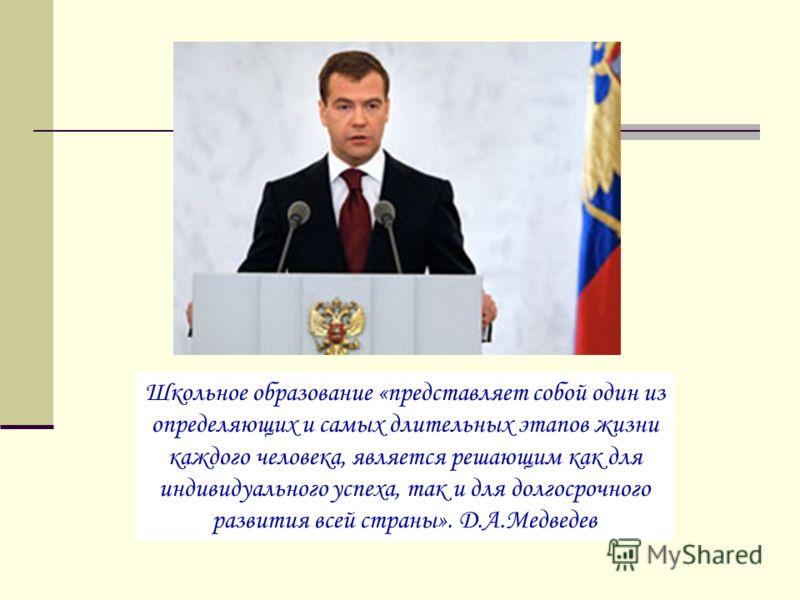 Школьное образование «представляет собой один из определяющих и самых длительных этапов жизни каждого человека, является решающим как для индивидуального успеха, так и для долгосрочного развития всей страны». Д.А.Медведев