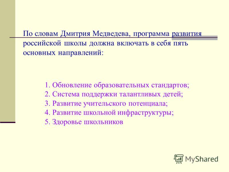 По словам Дмитрия Медведева, программа развития российской школы должна включать в себя пять основных направлений: 1. Обновление образовательных стандартов; 2. Система поддержки талантливых детей; 3. Развитие учительского потенциала; 4. Развитие школ