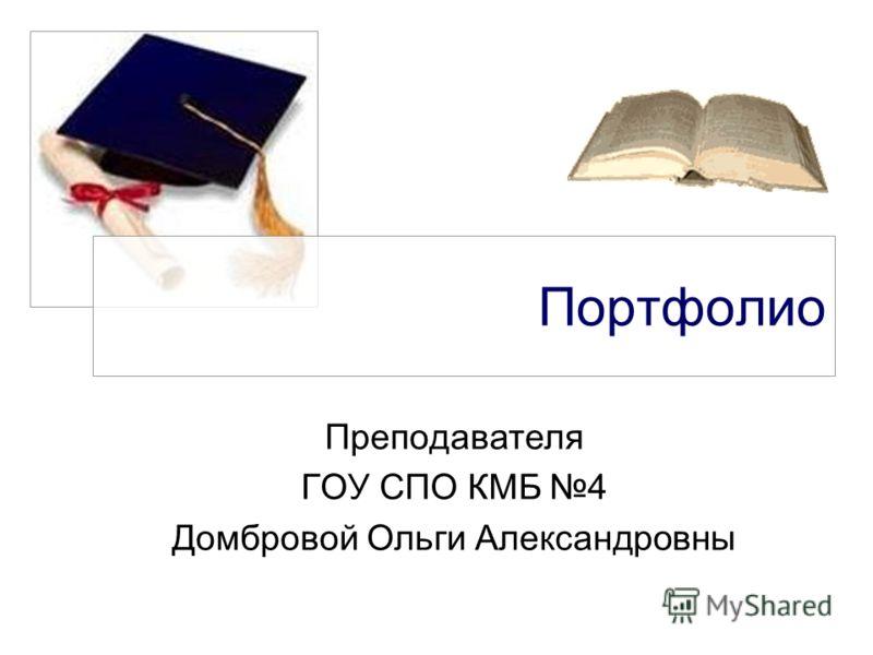 Портфолио Преподавателя ГОУ СПО КМБ 4 Домбровой Ольги Александровны