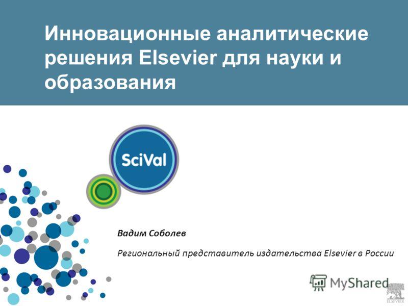 Инновационные аналитические решения Elsevier для науки и образования Вадим Соболев Региональный представитель издательства Elsevier в России