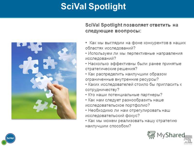 SciVal Spotlight позволяет ответить на следующие воопросы: Как мы выглядим на фоне конкурентов в наших областях исследований? Используем ли мы перпективные направления исследований? Насколько эффективны были ранее принятые стратегические решения? Как