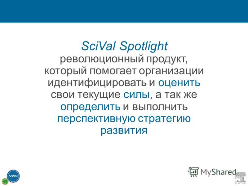 SciVal Spotlight революционный продукт, который помогает организации идентифицировать и оценить свои текущие силы, а так же определить и выполнить перспективную стратегию развития