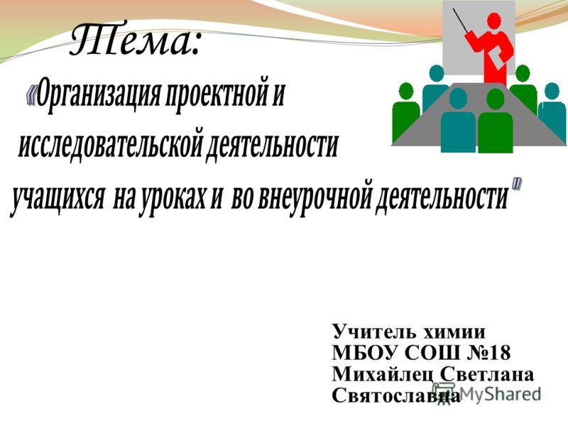 Тема: Учитель химии МБОУ СОШ 18 Михайлец Светлана Святославна