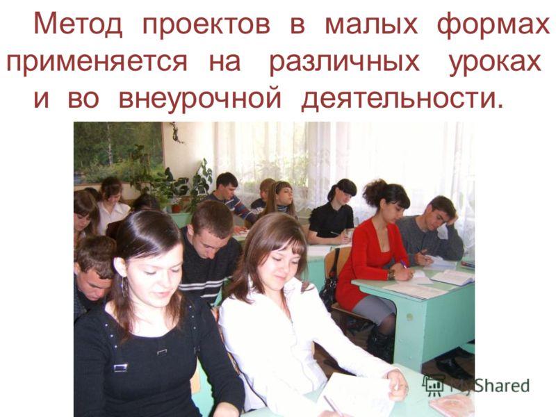Метод проектов в малых формах применяется на различных уроках и во внеурочной деятельности.