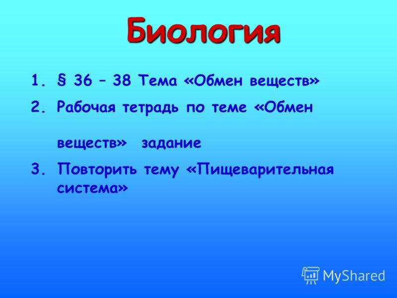 Биология 1.§ 36 – 38 Тема «Обмен веществ» 2.Рабочая тетрадь по теме «Обмен веществ» задание 3.Повторить тему «Пищеварительная система»