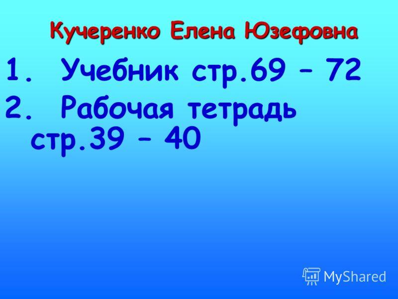 Кучеренко Елена Юзефовна 1. Учебник стр.69 – 72 2. Рабочая тетрадь стр.39 – 40