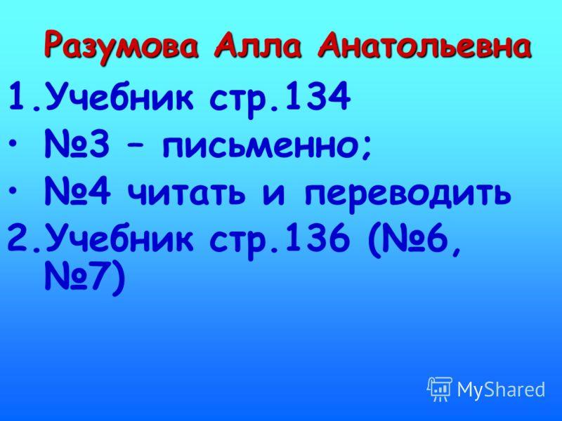 Разумова Алла Анатольевна 1.Учебник стр.134 3 – письменно; 4 читать и переводить 2.Учебник стр.136 (6, 7)