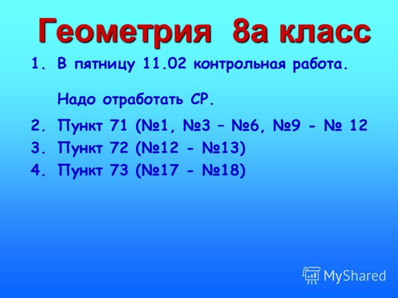 Геометрия 8а класс 1.В пятницу 11.02 контрольная работа. Надо отработать СР. 2.Пункт 71 (1, 3 – 6, 9 - 12 3.Пункт 72 (12 - 13) 4.Пункт 73 (17 - 18)
