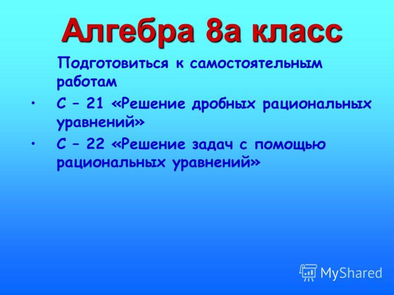 Алгебра 8а класс Подготовиться к самостоятельным работам С – 21 «Решение дробных рациональных уравнений» С – 22 «Решение задач с помощью рациональных уравнений»