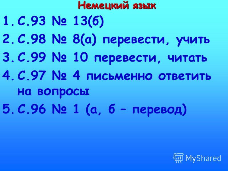 Немецкий язык 1.С.93 13(б) 2.С.98 8(а) перевести, учить 3.С.99 10 перевести, читать 4.С.97 4 письменно ответить на вопросы 5.С.96 1 (а, б – перевод)