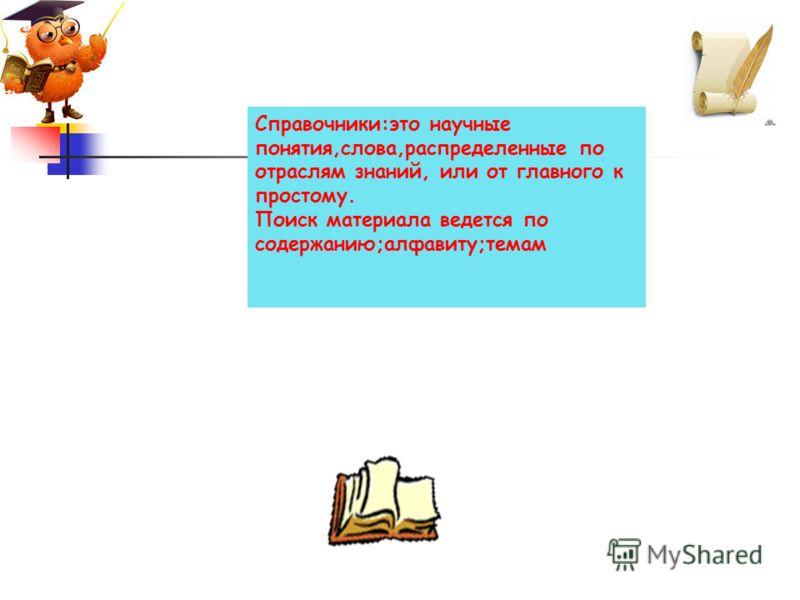 Справочники:это научные понятия,слова,распределенные по отраслям знаний, или от главного к простому. Поиск материала ведется по содержанию;алфавиту;темам