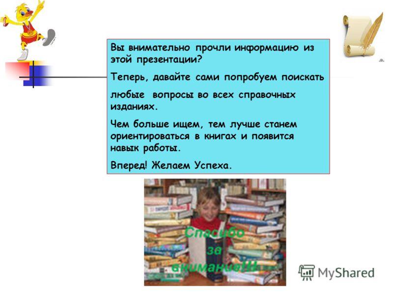 Вы внимательно прочли информацию из этой презентации? Теперь, давайте сами попробуем поискать любые вопросы во всех справочных изданиях. Чем больше ищем, тем лучше станем ориентироваться в книгах и появится навык работы. Вперед! Желаем Успеха.