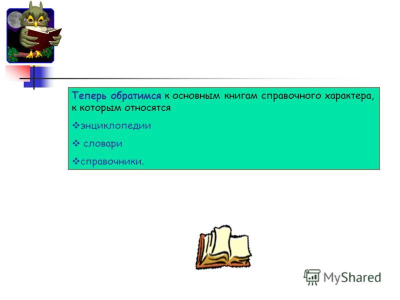 Теперь обратимся к основным книгам справочного характера, к которым относятся энциклопедии словари справочники.