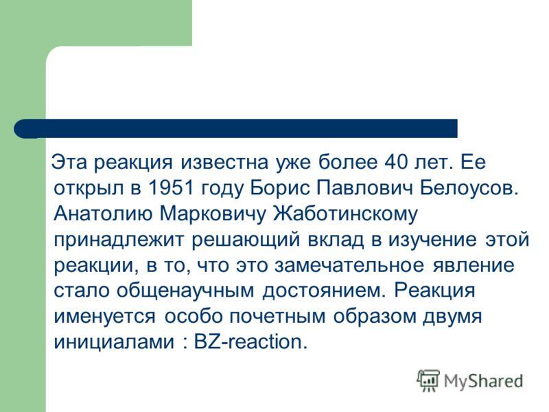 Эта реакция известна уже более 40 лет. Ее открыл в 1951 году Борис Павлович Белоусов. Анатолию Марковичу Жаботинскому принадлежит решающий вклад в изучение этой реакции, в то, что это замечательное явление стало общенаучным достоянием. Реакция именуе