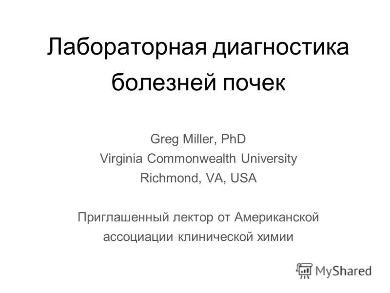 Лабораторная диагностика болезней почек Greg Miller, PhD Virginia Commonwealth University Richmond, VA, USA Приглашенный лектор от Американской ассоциации клинической химии