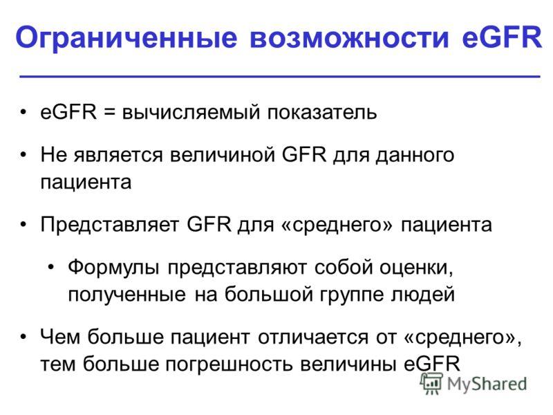 Ограниченные возможности eGFR eGFR = вычисляемый показатель Не является величиной GFR для данного пациента Представляет GFR для «среднего» пациента Формулы представляют собой оценки, полученные на большой группе людей Чем больше пациент отличается от