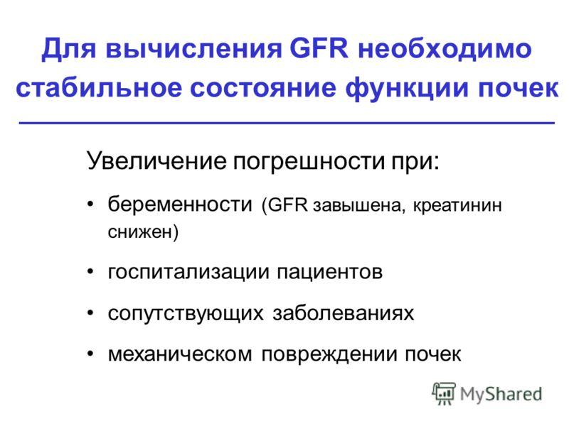Для вычисления GFR необходимо стабильное состояние функции почек Увеличение погрешности при: беременности (GFR завышена, креатинин снижен) госпитализации пациентов сопутствующих заболеваниях механическом повреждении почек