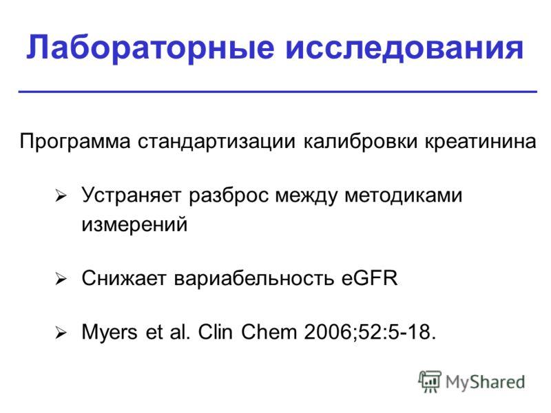 Лабораторные исследования Программа стандартизации калибровки креатинина Устраняет разброс между методиками измерений Снижает вариабельность eGFR Myers et al. Clin Chem 2006;52:5-18.