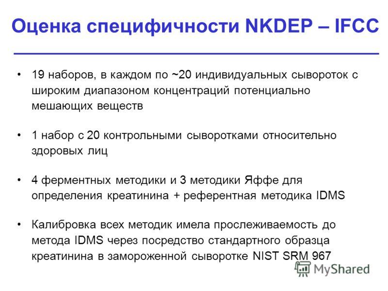 Оценка специфичности NKDEP – IFCC 19 наборов, в каждом по ~20 индивидуальных сывороток с широким диапазоном концентраций потенциально мешающих веществ 1 набор с 20 контрольными сыворотками относительно здоровых лиц 4 ферментных методики и 3 методики