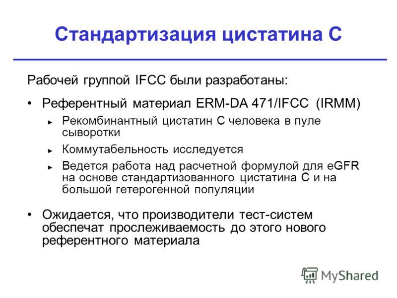 Стандартизация цистатина C Рабочей группой IFCC были разработаны: Референтный материал ERM-DA 471/IFCC (IRMM) Рекомбинантный цистатин C человека в пуле сыворотки Коммутабельность исследуется Ведется работа над расчетной формулой для eGFR на основе ст