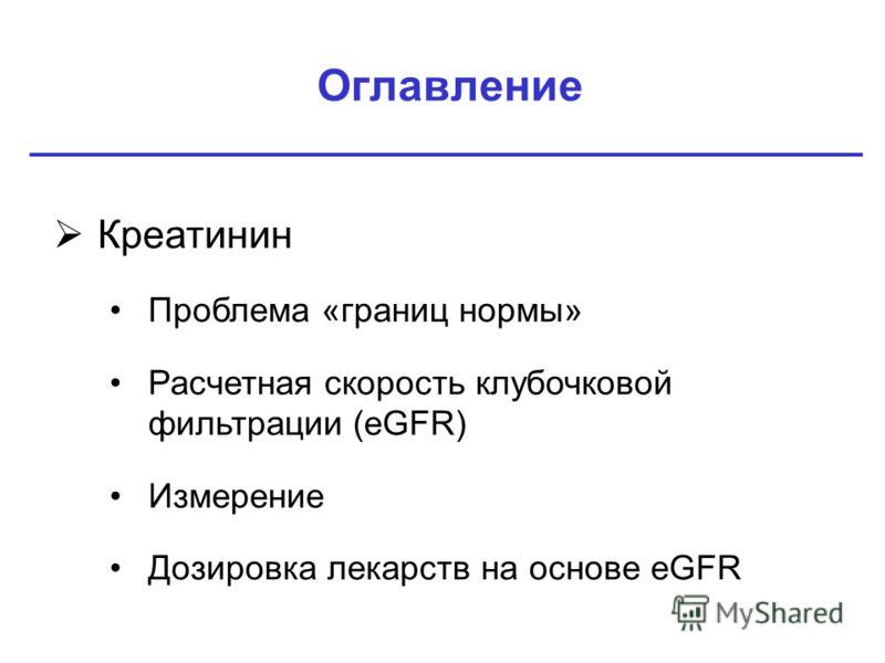 Оглавление Креатинин Проблема «границ нормы» Расчетная скорость клубочковой фильтрации (eGFR) Измерение Дозировка лекарств на основе eGFR