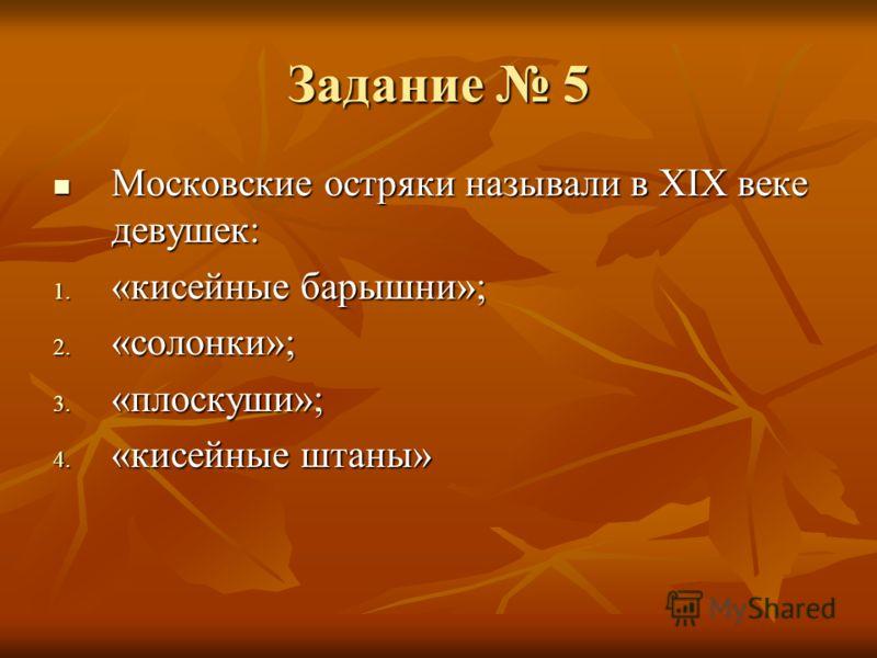 Задание 5 Московские остряки называли в XIX веке девушек: Московские остряки называли в XIX веке девушек: 1. «кисейные барышни»; 2. «солонки»; 3. «плоскуши»; 4. «кисейные штаны»