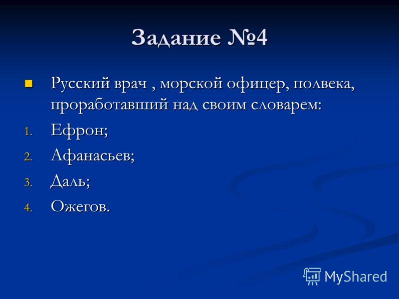 Задание 4 Русский врач, морской офицер, полвека, проработавший над своим словарем: Русский врач, морской офицер, полвека, проработавший над своим словарем: 1. Ефрон; 2. Афанасьев; 3. Даль; 4. Ожегов.