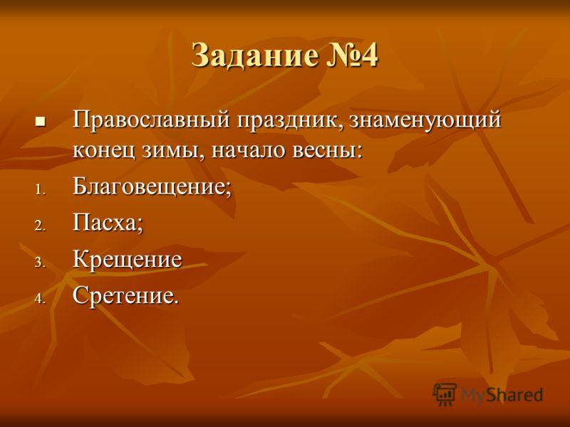Задание 4 Православный праздник, знаменующий конец зимы, начало весны: Православный праздник, знаменующий конец зимы, начало весны: 1. Благовещение; 2. Пасха; 3. Крещение 4. Сретение.