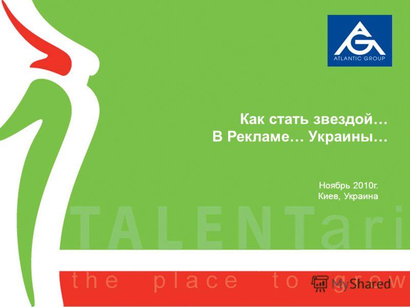 A new project of AGL September 2007 Как стать звездой… В Рекламе… Украины… Ноябрь 2010г. Киев, Украина