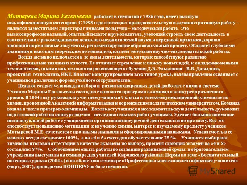 Мотырева Марина Евгеньевна работает в гимназии с 1986 года, имеет высшую квалификационную категорию. С 1998 года совмещает преподавательскую и административную работу – является заместителем директора гимназии по научно – методической работе. Это выс