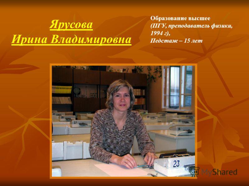 Образование высшее (ПГУ, преподаватель физики, 1994 г), Педстаж – 15 лет Ярусова Ирина Владимировна